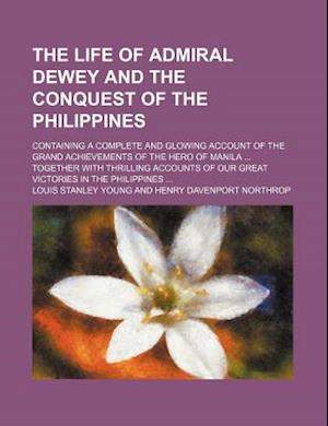 The Life of Admiral Dewey and the Conquest of the Philippines; Containing a Complete and Glowing Account of the Grand Achievements of the Hero of Mani af Louis Stanley Young
