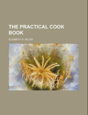 The Practical Cook Book af Elizabeth O. Hiller