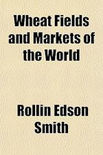 Wheat Fields and Markets of the World af Rollin Edson Smith