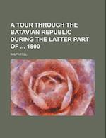 A Tour Through the Batavian Republic During the Latter Part of 1800 af Ralph Fell