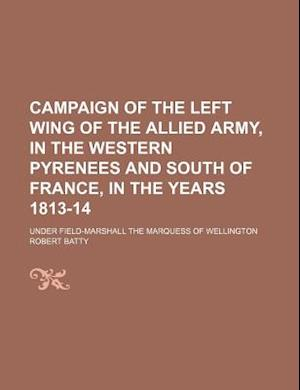 Campaign of the Left Wing of the Allied Army, in the Western Pyrenees and South of France, in the Years 1813-14; Under Field-Marshall the Marquess of af Robert Batty