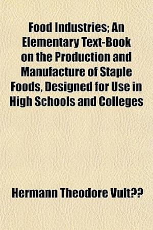 Food Industries; An Elementary Text-Book on the Production and Manufacture of Staple Foods, Designed for Use in High Schools and Colleges af Hermann Theodore Vult, Hermann Theodore Vulte