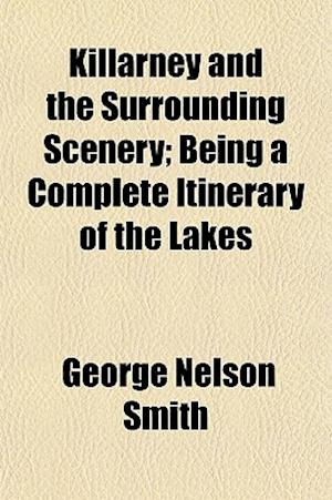 Killarney and the Surrounding Scenery; Being a Complete Itinerary of the Lakes af George Nelson Smith