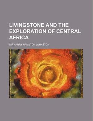 Livingstone and the Exploration of Central Africa af Harry Hamilton Johnston