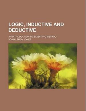 Logic, Inductive and Deductive; An Introduction to Scientific Method af Adam Leroy Jones