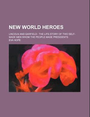 New World Heroes; Lincoln and Garfield the Life-Story of Two Self-Made Men Whom the People Made Presidents af Eva Hope, Unknown Author