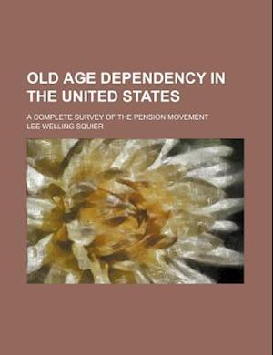 Old Age Dependency in the United States; A Complete Survey of the Pension Movement af Lee Welling Squier