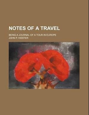Notes of a Travel; Being a Journal of a Tour in Europe af John P. Hiester