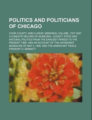 Politics and Politicians of Chicago; Cook County, and Illinois. Memorial Volume, 1787-1887. a Comlete Record of Municipal, County, State and National af Fremont O. Bennett