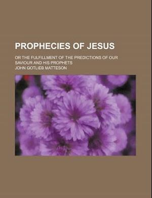 Prophecies of Jesus; Or the Fulfillment of the Predictions of Our Saviour and His Prophets af John Gotlieb Matteson