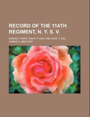 Record of the 114th Regiment, N. Y. S. V.; Where It Went, What It Saw, and What It Did af Harris H. Beecher