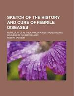 Sketch of the History and Cure of Febrile Diseases; Particular Ly as They Appear in West-Indies Among Soldiers of the British Army