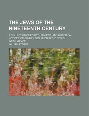 The Jews of the Nineteenth Century; A Collection of Essays, Reviews, and Historical Notices, Originally Published in the Jewish Intelligence af William Ayerst