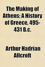 The Making of Athens; A History of Greece, 495-431 B.C. af Arthur Hadrian Allcroft