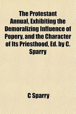 The Protestant Annual, Exhibiting the Demoralizing Influence of Popery, and the Character of Its Priesthood, Ed. by C. Sparry af C. Sparry