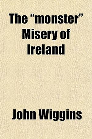The Monster Misery of Ireland; A Practical Treatise on the Relation of Landlord and Tenant, with Suggestions for Legislative Measures, and the Managem af John Wiggins