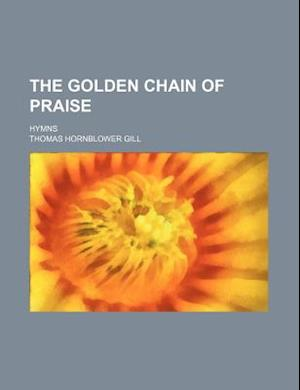 The Golden Chain of Praise; Hymns af Thomas Hornblower Gill