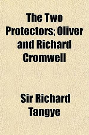 The Two Protectors; Oliver and Richard Cromwell af Richard Tangye