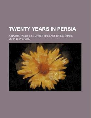 Twenty Years in Persia; A Narrative of Life Under the Last Three Shahs af John G. Wishard