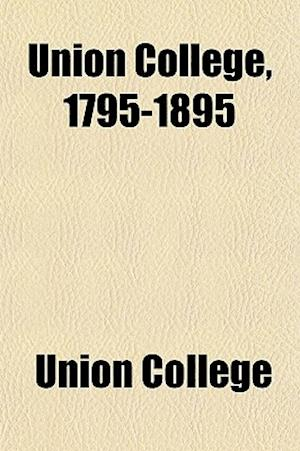 Union College, 1795-1895; A Record of the Commemoration, June Twenty-First to the Twenty-Seventh, 1895, of the One Hundredth Anniversary of the Foundi af Union College