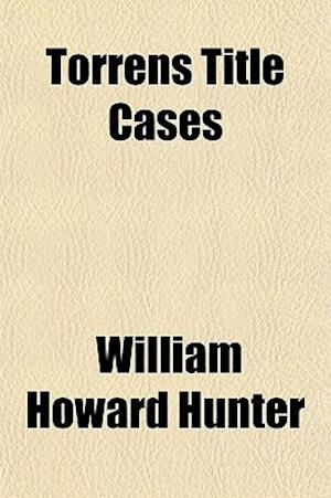 Torrens Title Cases (Volume 1); Being a Collection of Important Cases Decided by the Courts of England, Australasia and Canada Upon Statutes Relating af William Howard Hunter