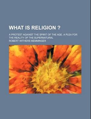 What Is Religion ?; A Protest Against the Spirit of the Age. a Plea for the Reality of the Supernatural af Robert Withers Memminger