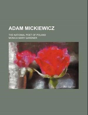 Adam Mickiewicz; The National Poet of Poland af Monica Mary Gardner
