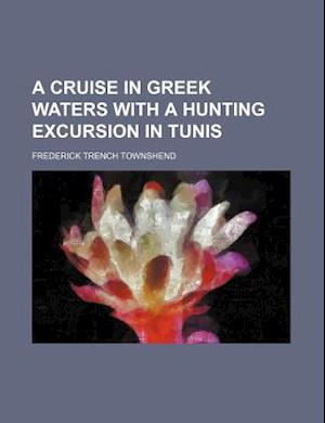 A Cruise in Greek Waters with a Hunting Excursion in Tunis af Frederick Trench Townshend