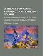 A   Treatise on Coins, Currency, and Banking (Volume 1); With Observations on the Bank Act of 1844, and on the Reports of the Committees of the House af Henry Nicholas Sealy