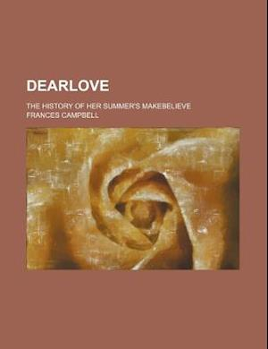 Dearlove; The History of Her Summer's Makebelieve af Frances Campbell