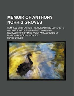 Memoir of Anthony Norris Groves; Compiled Chiefly from His Journals and Letters to Which Is Added a Supplement, Containing Recollections of Miss Paget af Henry Groves