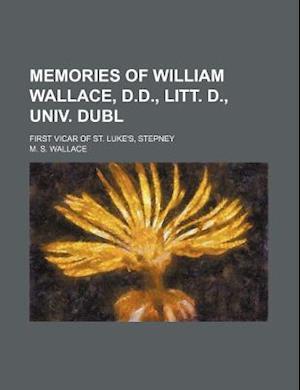 Memories of William Wallace, D.D., Litt. D., Univ. Dubl; First Vicar of St. Luke's, Stepney af M. S. Wallace