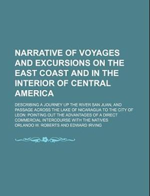 Narrative of Voyages and Excursions on the East Coast and in the Interior of Central America; Describing a Journey Up the River San Juan, and Passage af Orlando W. Roberts