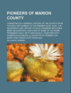 Pioneers of Marion County; Consisting of a General History of the County from Its Early Settlement to the Present Date. Also, the Geography and Histor af William M. Donnel