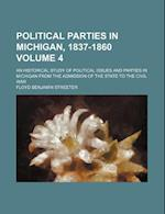 Political Parties in Michigan, 1837-1860 Volume 4; An Historical Study of Political Issues and Parties in Michigan from the Admission of the State to af Floyd Benjamin Streeter