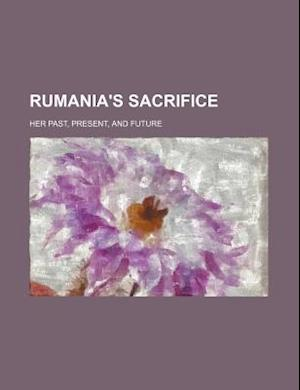 Rumania's Sacrifice Volume 520; Her Past, Present, and Future af Gogu Negulesco, Unknown Author