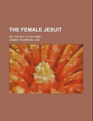 The Female Jesuit; Or, the Spy in the Family af Jemima Thompson Luke