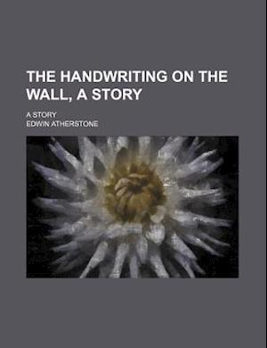 The Handwriting on the Wall, a Story; A Story af Edwin Atherstone