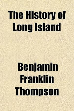 The History of Long Island Volume 1; From Its Discovery and Settlement, to the Present Time. with Many Important and Interesting Matters Including Oti af Benjamin Franklin Thompson