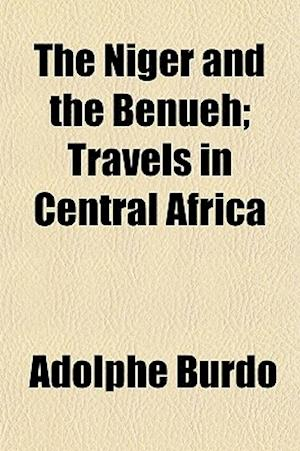 The Niger and the Benueh; Travels in Central Africa af Adolphe Burdo