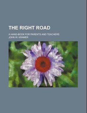The Right Road; A Hand-Book for Parents and Teachers af John W. Kramer