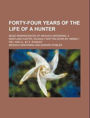 Forty-Four Years of the Life of a Hunter; Being Reminiscences of Meshach Browning, a Maryland Hunter, Roughly Written Down by Himself REV. and Ill. by af Meshach Browning