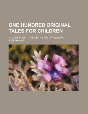 One Hundred Original Tales for Children; A Class Book to Teach the Art of Reading af Joseph Hine