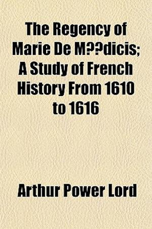 The Regency of Marie de Medicis; A Study of French History from 1610 to 1616 af Arthur Power Lord