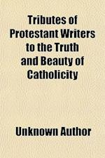 Tributes of Protestant Writers to the Truth and Beauty of Catholicity af Unknown Author, James J. Treacy