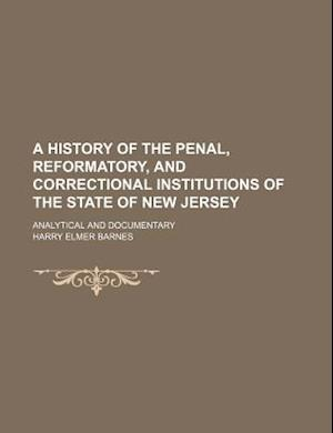 A History of the Penal, Reformatory, and Correctional Institutions of the State of New Jersey; Analytical and Documentary af Harry Elmer Barnes