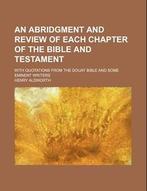 An Abridgment and Review of Each Chapter of the Bible and Testament; With Quotations from the Douay Bible and Some Eminent Writers af Henry Aldworth