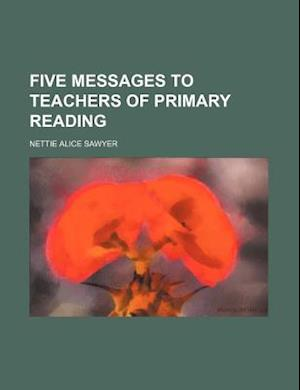 Five Messages to Teachers of Primary Reading af Nettie Alice Sawyer