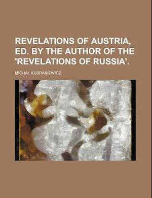 Revelations of Austria, Ed. by the Author of the 'Revelations of Russia'. af Micha Kubrakiewicz
