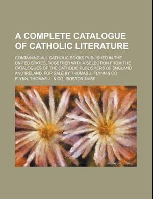 A   Complete Catalogue of Catholic Literature; Containing All Catholic Books Published in the United States, Together with a Selection from the Catalo af Thomas J. Flynn, Mike Flynn